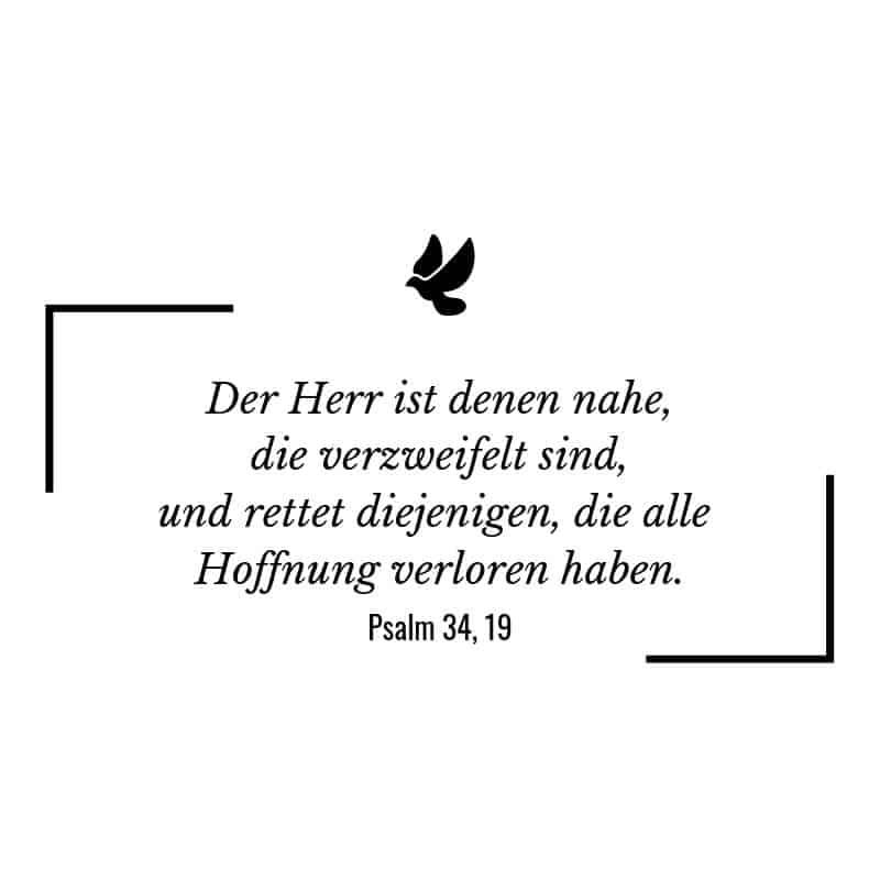Der Herr ist denen nahe, die verzweifelt sind, und rettet diejenigen, die alle Hoffnung verloren haben. – Psalm 34:19 | Bibelspruch