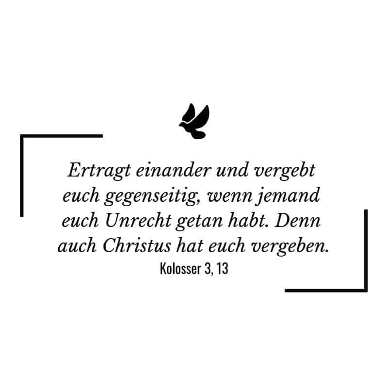 Ertragt einander und vergebt euch gegenseitig, wenn jemand euch Unrecht getan habt. Denn auch Christus hat euch vergeben. – Kolosser 3:13