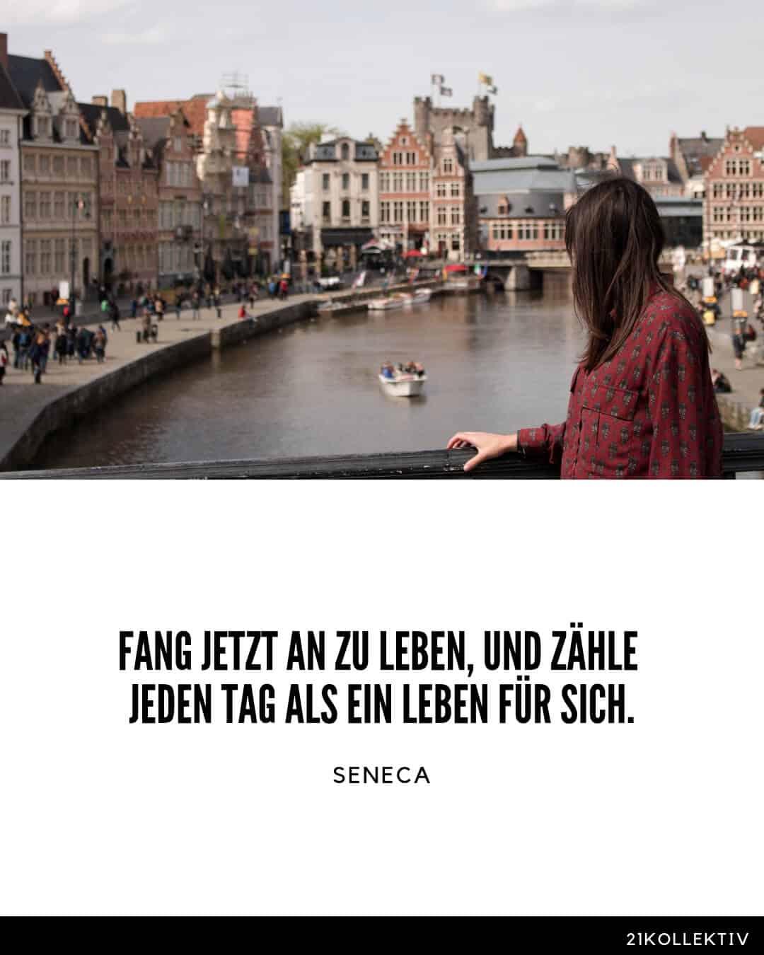 Fang jetzt an zu leben, und zähle jeden Tag als ein Leben für sich. Seneca Lebensweisheiten