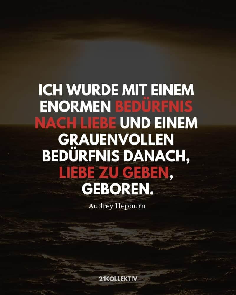 """""""Ich wurde mit einem enormen Bedürfnis nach Liebe und einem grauenvollen Bedürfnis danach, Liebe zu geben, geboren."""" – Audrey Hepburn (Zitat)"""