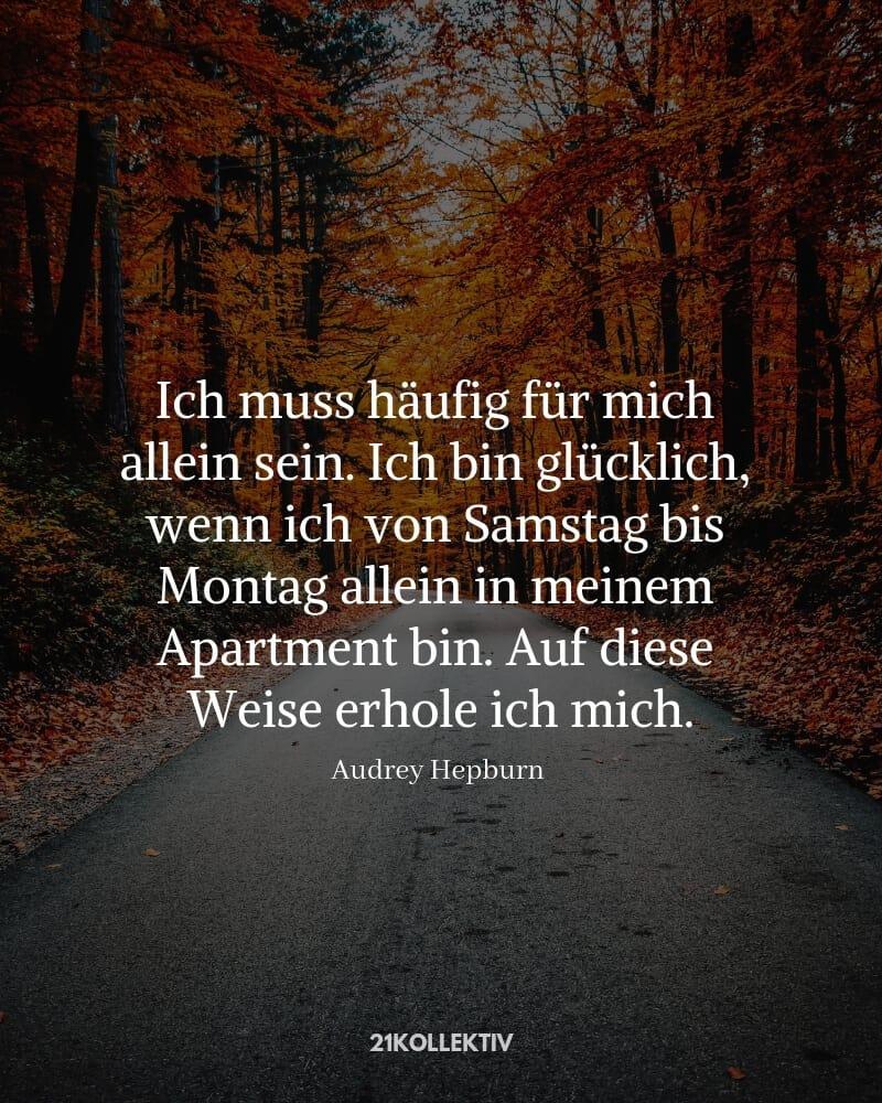 """""""Ich muss häufig für mich alleine sein. Ich bin glücklich, wenn ich von Samstag bis Montag allein in meinem Apartment bin. Auf diese Weise erhole ich mich."""" – Audrey Hepburn (Zitat)"""