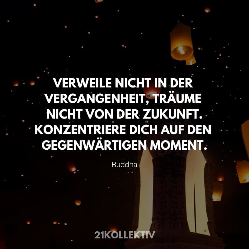 Weisheit: Verweile nicht in der Vergangenheit, Träume nicht von der Zukunft. Konzentriere dich auf den gegenwärtigen Moment. – Buddha
