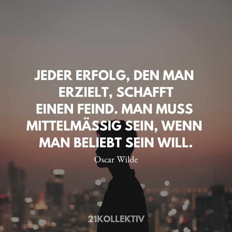 Weisheit von Oscar Wilde: Jeder Erfolg, den man erzielt, schafft einen Feind. Man muss mittelmäßig sein, wenn man beliebt sein will.