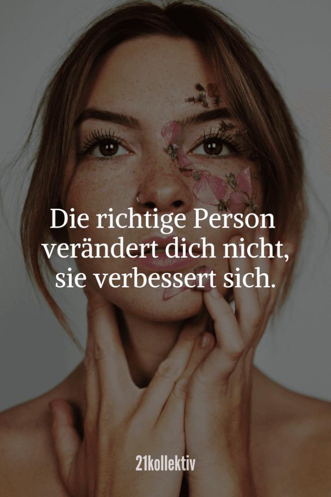 Die richtige Person verändert dich nicht, sie verbessert dich.