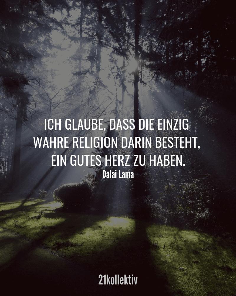 Ich glaube, dass die einzig wahre Religion darin besteht, ein gutes Herz zu haben. – Dalai Lama | Finde und teile inspirierende Zitate,Sprüche und Lebensweisheiten auf 21kollektiv