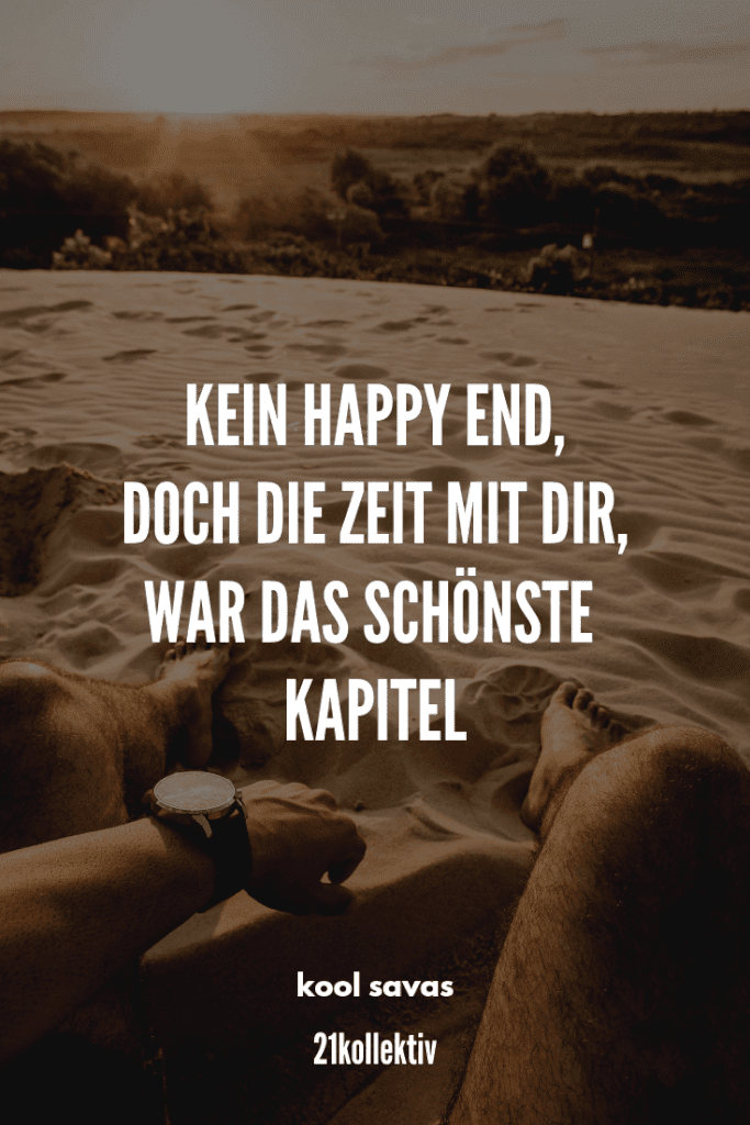 Kein Happy End, doch die Zeit mit dir war das schönste Kapitel. – Kool Savas | Der Spruch des Tages | Besuche unseren Blog, um mehr tolle Sprüche, schöne Zitate und inspirierende Lebensweisheiten zu entdecken. | 21kollektiv