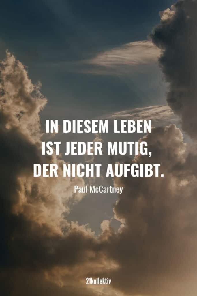 In diesem Leben ist jeder mutig, der nicht aufgibt. – Paul McCartney   Finde und teile inspirierende Zitate,Sprüche und Lebensweisheiten auf 21kollektiv