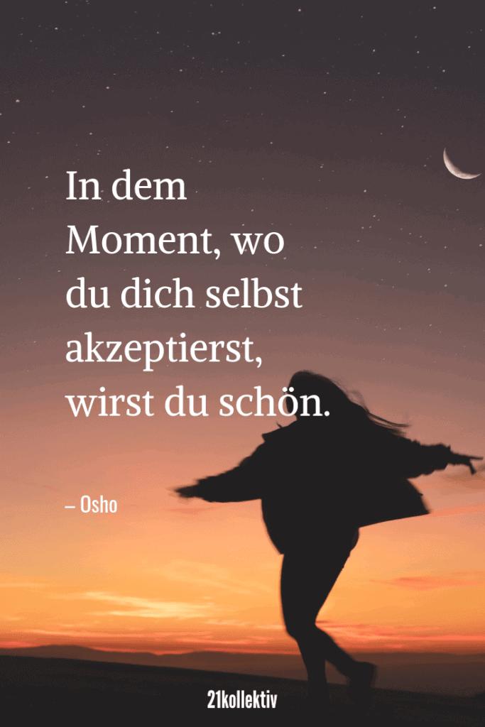 In dem Moment, wo du dich selbst akzeptierst, wirst du schön. – Osho   Täglich neue schöne Sprüche, tolle Zitate, inspirierende Lebensweisheiten und mehr!