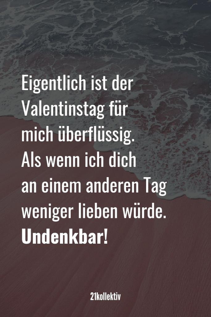 Eigentlich ist der Valentinstag für mich überflüssig. Als wenn ich dich an einem anderen Tag weniger lieben würde. Undenkbar! | Mehr unfassbar schöne Valentinstag Sprüche findest du auf unserem Blog #liebe #partnerschaft