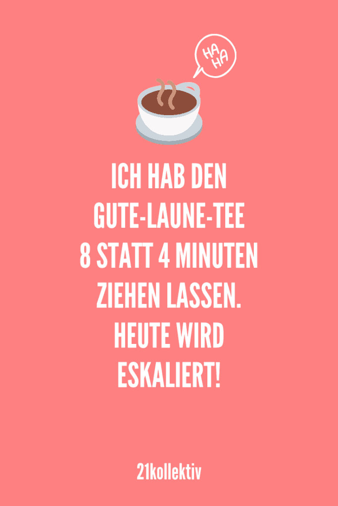 Ich habe den Gute-Laune-Tee 8 statt 4 Minuten ziehen lassen. Heute wird eskaliert! | Entdecke lustige Sprüche (und Bilder), die dich garantiert zum lachen bringen würden. | 21kollektiv | #lustig #witzig
