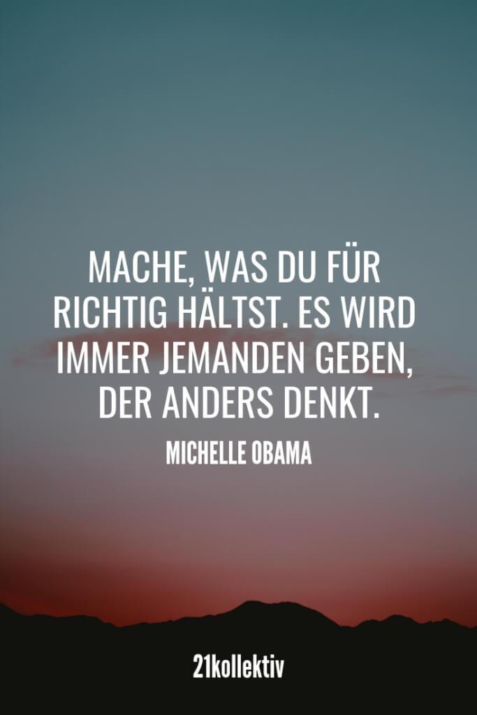 Mache, was du für richtig hältst. Es wird immer jemanden geben, der anders denkt. – Michelle Obama | Der Spruch des Tages | Besuche unseren Blog, um mehr tolle Sprüche, schöne Zitate und inspirierende Lebensweisheiten zu entdecken. | 21kollektiv