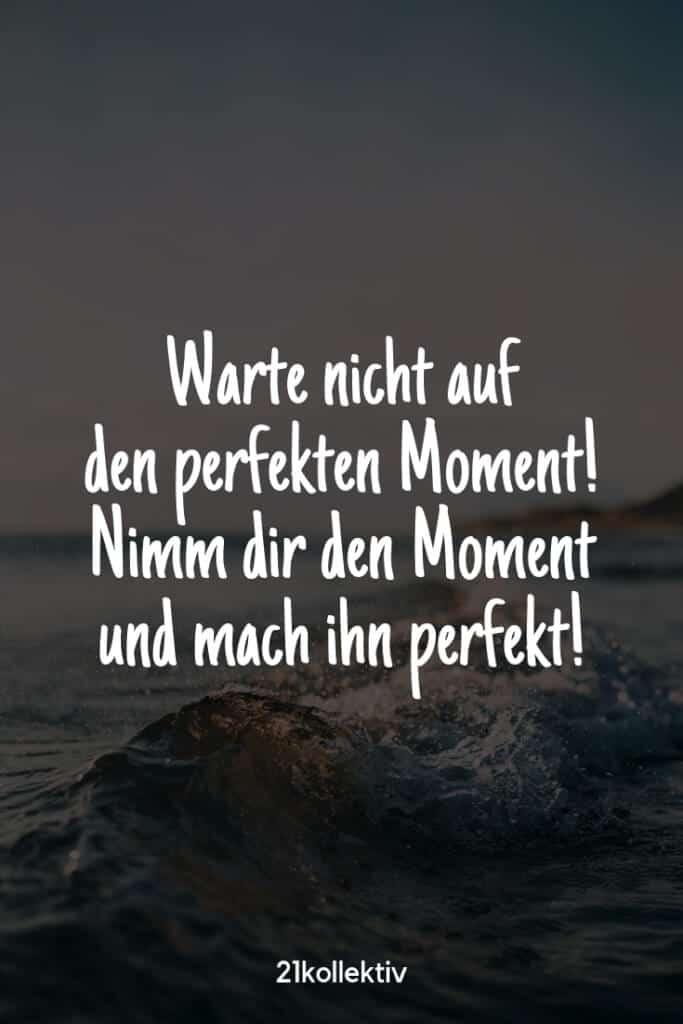 Warte nicht auf den perfekten Moment! Nimm dir den Moment und mach ihn perfekt! |Besuche unsere Webseite, um noch mehr schöne Sprüche zu entdecken | 21kollektiv