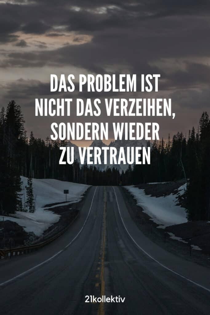 Das Problem ist nicht das Verzeihen, sondern wieder zu vertrauen. | Entdecke schöne Sprüche, tolle Zitate und inspirierende Weisheiten auf unserem Blog | 21kollektiv