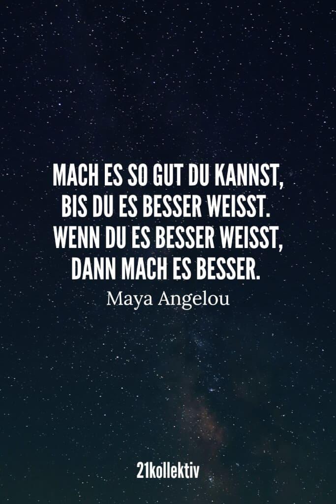 Mach es so gut du kannst, bis du es besser weißt. Wenn du es besser weißt, mach es besser. – Maya Angelou   21kollektiv   #lebensweisheit #sprüche #weisheit
