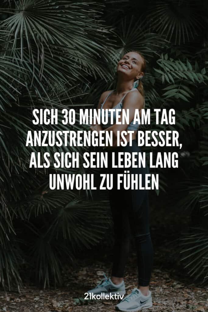 Sich 30 Minuten am Tag anzustrengen ist besser, als sich sein Leben lang unwohl zu fühlen. #Motivation | 21kollektiv