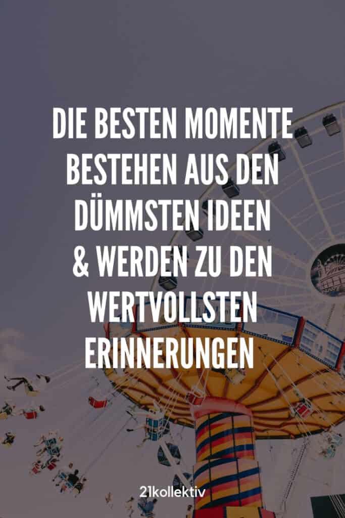Die besten Momente bestehen aus den dümmsten Ideen und werden zu den wertvollsten Erinnerungen. | Entdecke mehr weise Sprüche über die Liebe und Leben | 21kollektiv