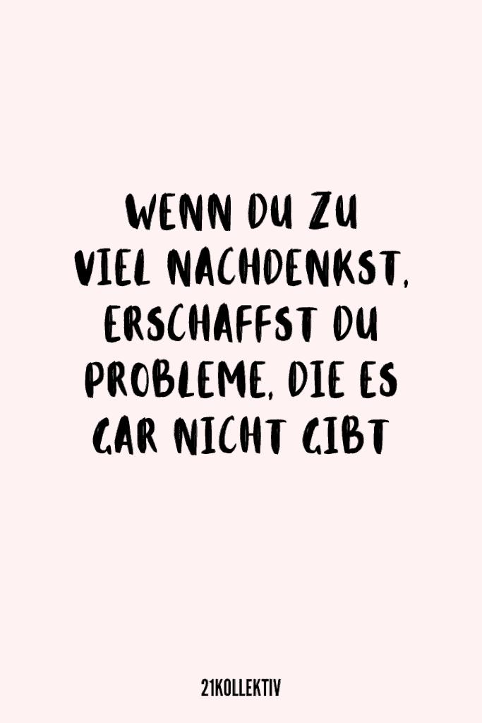 Wenn du zu viel nachdenkst, erschaffst du Probleme, die es gar nicht gibt. | 21kollektiv | #sprüche