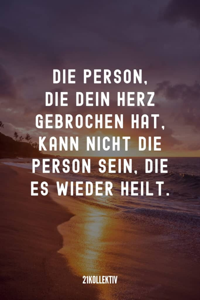 Die Person, die dein Herz gebrochen hat, kann nicht die Person sein, die es wieder heilt. | Herz Sprüche | 21kollektiv