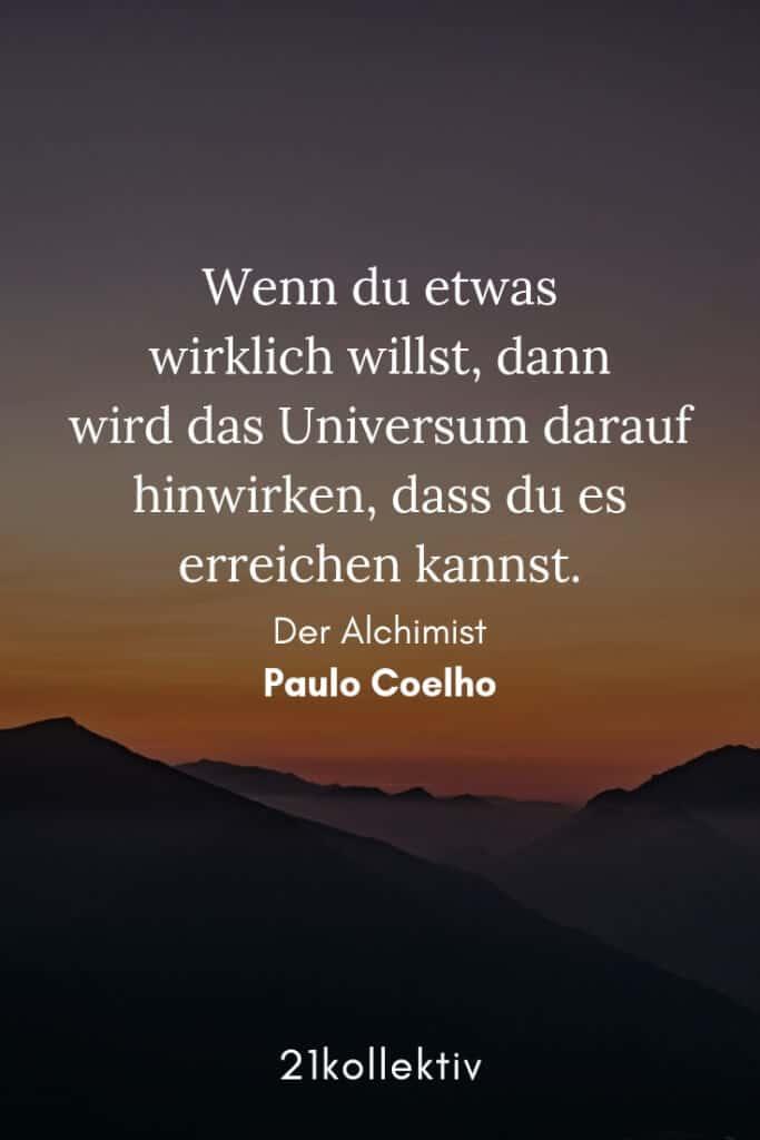 Wenn du etwas wirklich willst, dann wird das Universum darauf hinwirken, dass du es erreichen kannst. – Paulo Coelho