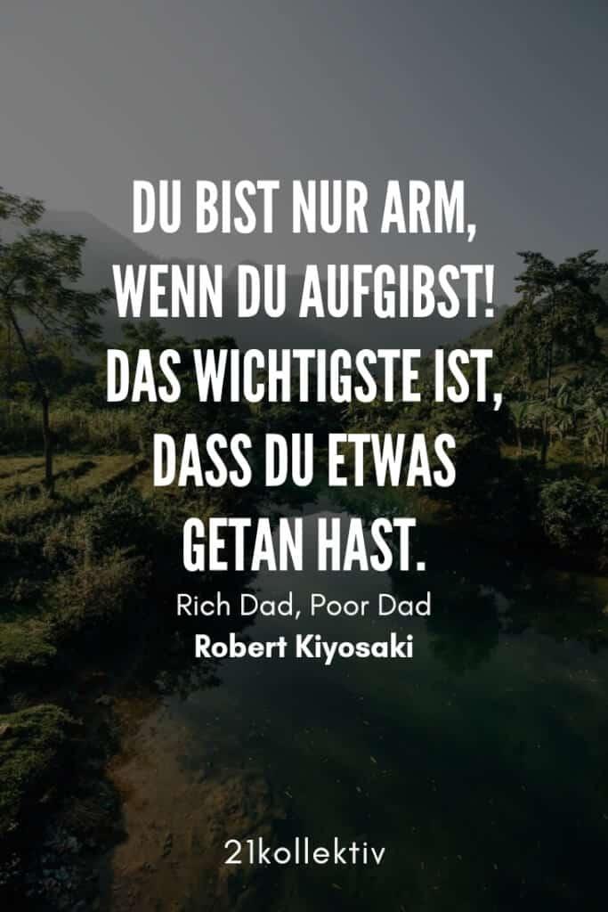 Du bist nur arm, wenn du aufgibst! Das wichtigste ist, dass du etwas getan hast. – Robert Kiyosaki