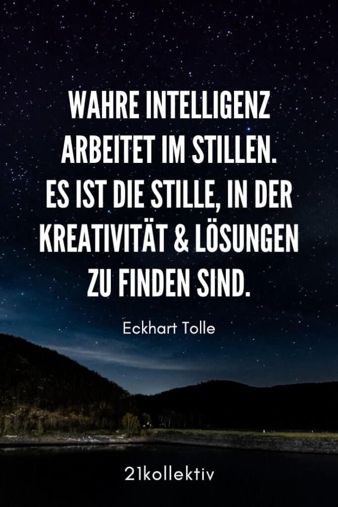 Wahre Intelligenz arbeitet im Stillen. Es ist die Stille, in der Kreativität und Lösungen zu finden sind. – Eckhart Tolle