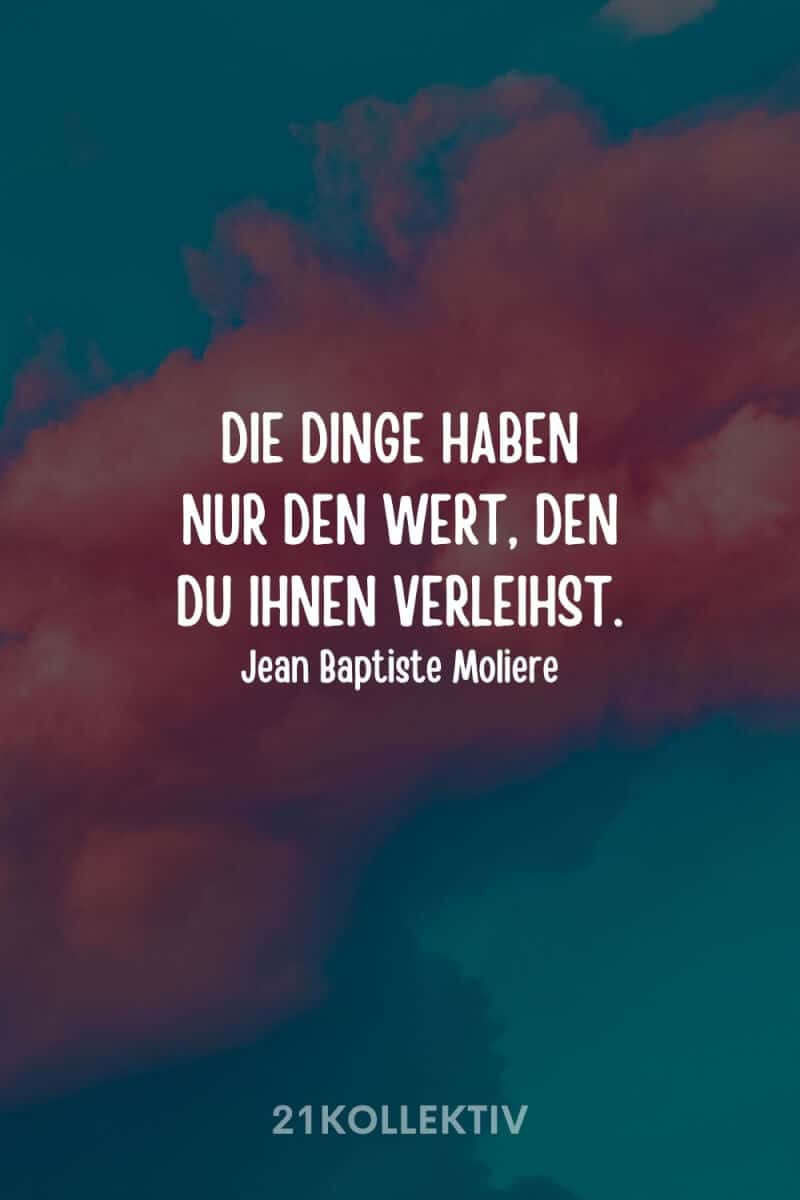 """""""Die Dinge haben nur den Wert, den du ihnen verleihst."""" – Jean Baptiste Moliere"""