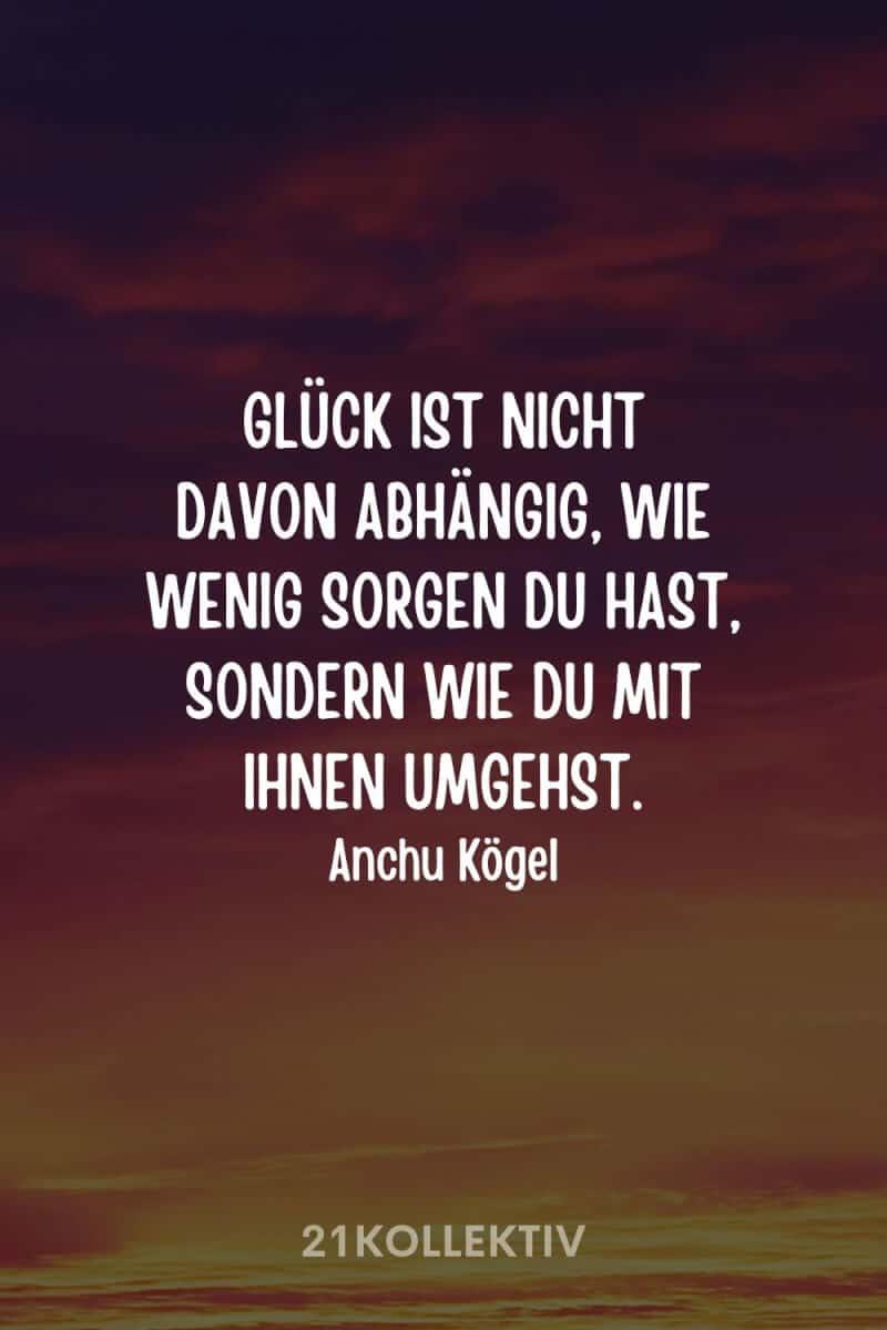 """""""Glück ist nicht davon abhängig, wie wenig Sorgen du hast, sondern wie du mit ihnen umgehst."""" – Anchu Kögel"""