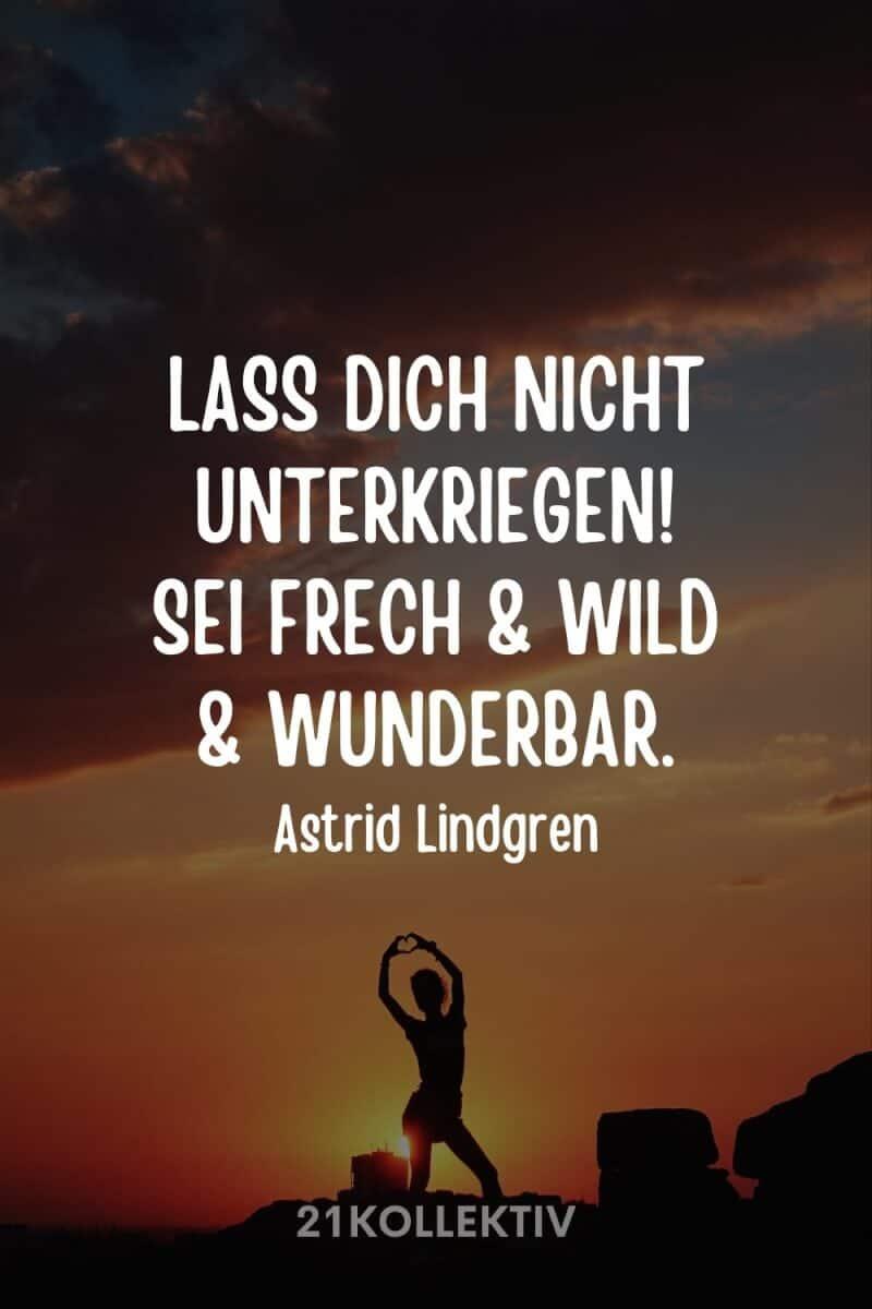 """""""Lass dich nicht unterkriegen. Sei frech und wild und wunderbar."""" – Astrid Lindgren"""