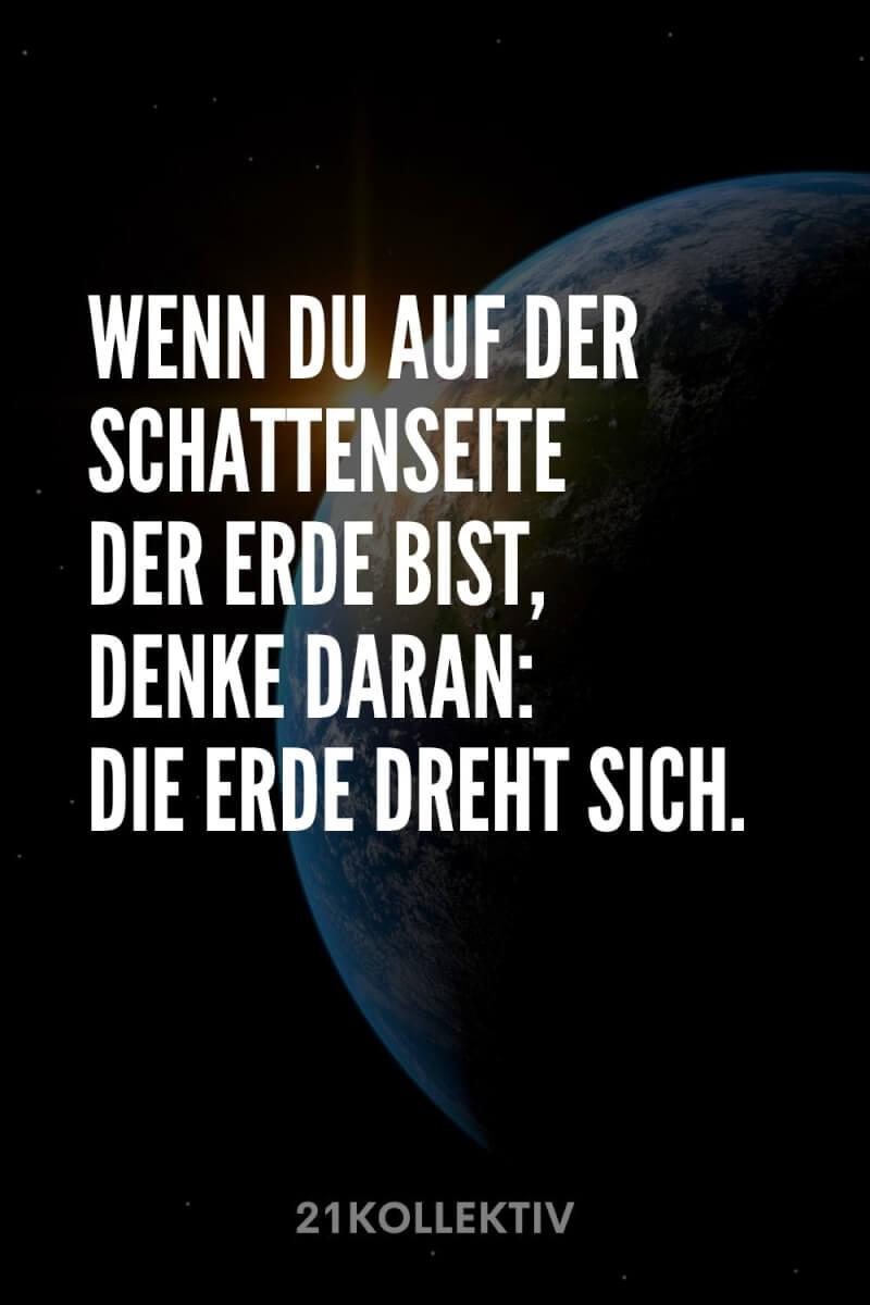 Wenn du auf der Schattenseite der Erde bist, denke daran: Die Erde dreht sich.