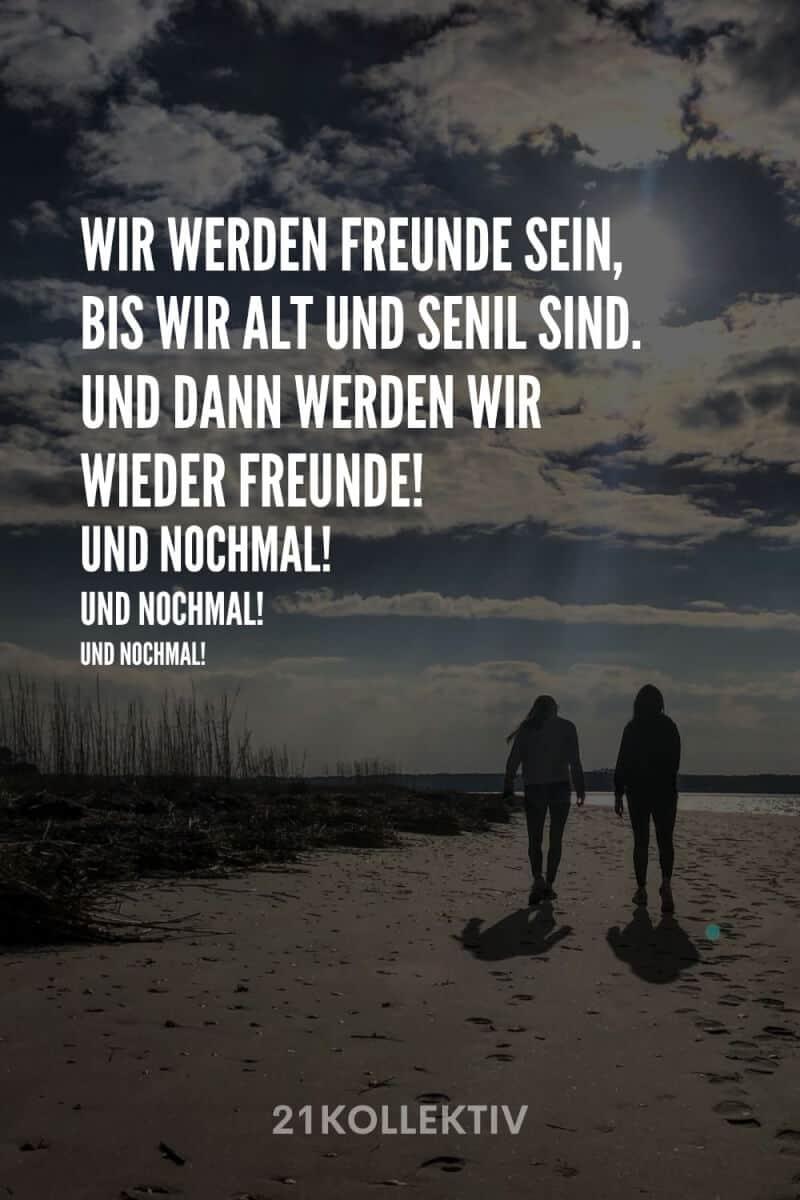 Wir werden Freunde sein, bis wir alt und senil sind. Und dann werden wir wieder Freunde. Und nochmal. Und nochmal. Und nochmal.