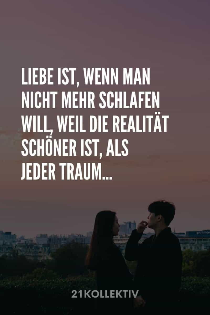 Liebe ist, wenn man nicht mehr schlafen will, weil die Realität schöner ist, als jeder Traum.